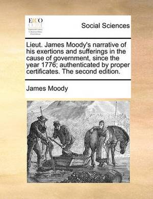 Lieut. James Moody's Narrative of His Exertions and Sufferings in the Cause of Government, Since the Year 1776; Authenticated by Proper Certificates. the Second Edition.