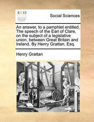 An Answer, to a Pamphlet Entitled, the Speech of the Earl of Clare, on the Subject of a Legislative Union, Between Great Britain and Ireland. by Henry Grattan, Esq.