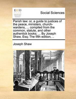 Parish Law: Or, a Guide to Justices of the Peace, Ministers, Church-Wardens, ... Compiled from the Common, Statute, and Other Authentick Books; ... by Joseph Shaw, Esq; The Fifth Edition, ..