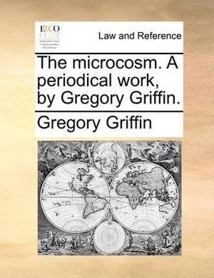The Microcosm. a Periodical Work, by Gregory Griffin.