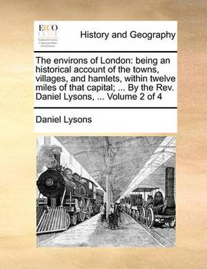 The Environs of London: Being an Historical Account of the Towns, Villages, and Hamlets, Within Twelve Miles of That Capital; ... by the REV. Daniel Lysons, ... Volume 2 of 4