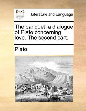 The Banquet, a Dialogue of Plato Concerning Love. the Second Part