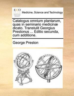 Catalogus Omnium Plantarum, Quas in Seminario Medicin] Dicato. Transtulit Georgius Prestonus ... Editio Secunda, Cum Additione.