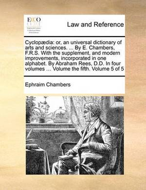 Cyclopaedia: Or, an Universal Dictionary of Arts and Sciences. ... by E. Chambers, F.R.S. with the Supplement, and Modern Improvements, Incorporated in One Alphabet. by Abraham Rees, D.D. in Four Volumes ... Volume the Fifth. Volume 5 of 5
