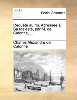Requte Au Roi. Adresse Sa Majest, Par M. de Calonne, ...