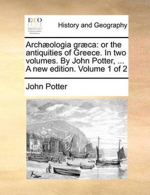 Archaeologia Graeca: Or the Antiquities of Greece. in Two Volumes. by John Potter, ... a New Edition. Volume 1 of 2