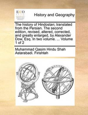 The History of Hindostan; Translated from the Persian. the Second Edition, Revised, Altered, Corrected, and Greatly Enlarged, by Alexander Dow, Esq. in Two Volume. ... Volume 1 of 2