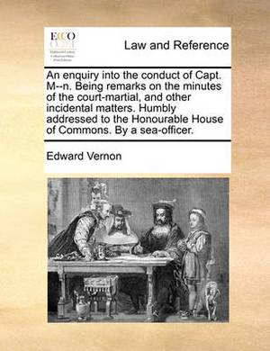 An Enquiry Into the Conduct of Capt. M--N. Being Remarks on the Minutes of the Court-Martial, and Other Incidental Matters. Humbly Addressed to the Honourable House of Commons. by a Sea-Officer.