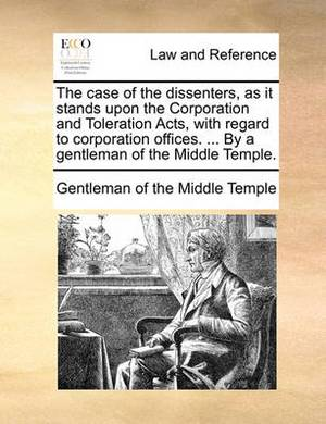 The Case of the Dissenters, as It Stands Upon the Corporation and Toleration Acts, with Regard to Corporation Offices. ... by a Gentleman of the Middle Temple