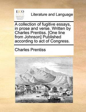 A Collection of Fugitive Essays, in Prose and Verse. Written by Charles Prentiss. [One Line from Johnson] Published According to Act of Congress.