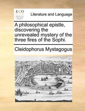 A Philosophical Epistle, Discovering the Unrevealed Mystery of the Three Fires of the Sophi.