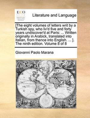 [The Eight Volumes of Letters Writ by a Turkish Spy, Who Liv'd Five and Forty Years Undiscover'd at Paris: Written Originally in Arabick, Translated Into Italian, from Thence Into English. ... ]. the Ninth Edition. Volume 8 of 8
