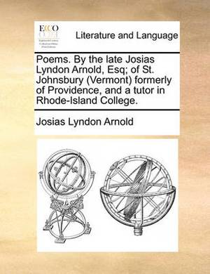 Poems. by the Late Josias Lyndon Arnold, Esq; Of St. Johnsbury (Vermont Formerly of Providence, and a Tutor in Rhode-Island College.