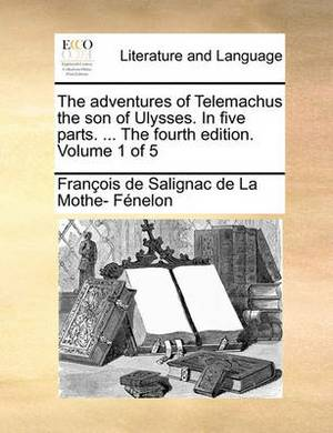 The Adventures of Telemachus the Son of Ulysses. in Five Parts. ... the Fourth Edition. Volume 1 of 5