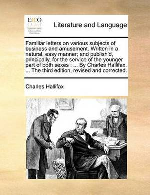 Familiar Letters on Various Subjects of Business and Amusement. Written in a Natural, Easy Manner; And Publish'd, Principally, for the Service of the Younger Part of Both Sexes: By Charles Hallifax. ... the Third Edition, Revised and Corrected.