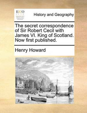 The Secret Correspondence of Sir Robert Cecil with James VI. King of Scotland. Now First Published.