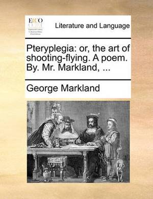 Pteryplegia: Or, the Art of Shooting-Flying. a Poem. By. Mr. Markland,