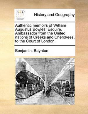 Authentic Memoirs of William Augustus Bowles, Esquire, Ambassador from the United Nations of Creeks and Cherokees, to the Court of London.