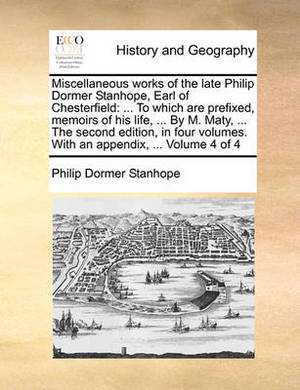 Miscellaneous Works of the Late Philip Dormer Stanhope, Earl of Chesterfield: ... to Which Are Prefixed, Memoirs of His Life, ... by M. Maty, ... the Second Edition, in Four Volumes. with an Appendix, ... Volume 4 of 4
