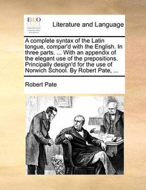 A Complete Syntax of the Latin Tongue, Compar'd with the English. in Three Parts. ... with an Appendix of the Elegant Use of the Prepositions. Principally Design'd for the Use of Norwich School. by Robert Pate,