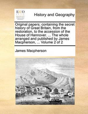 Original Papers; Containing the Secret History of Great Britain, from the Restoration, to the Accession of the House of Hannover. ... the Whole Arranged and Published by James MacPherson, ... Volume 2 of 2