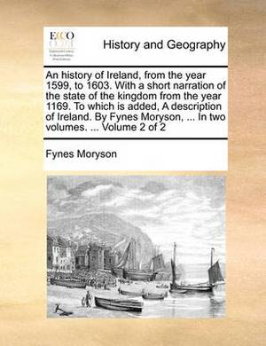 An History of Ireland, from the Year 1599, to 1603. with a Short Narration of the State of the Kingdom from the Year 1169. to Which Is Added, a Description of Ireland. by Fynes Moryson, ... in Two Volumes. ... Volume 2 of 2