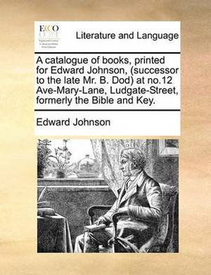 A Catalogue of Books, Printed for Edward Johnson, (Successor to the Late Mr. B. Dod) at No.12 Ave-Mary-Lane, Ludgate-Street, Formerly the Bible and Key.
