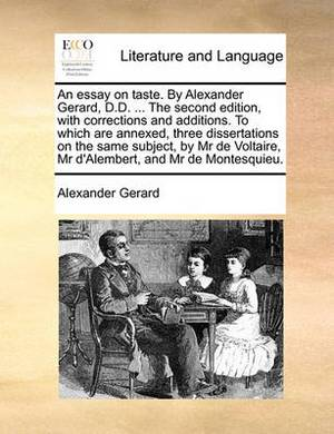 An Essay on Taste. by Alexander Gerard, D.D. ... the Second Edition, with Corrections and Additions. to Which Are Annexed, Three Dissertations on the Same Subject, by MR de Voltaire, MR d'Alembert, and MR de Montesquieu