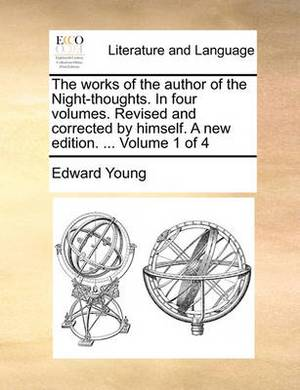The Works of the Author of the Night-Thoughts. in Four Volumes. Revised and Corrected by Himself. a New Edition. ... Volume 1 of 4