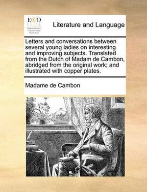 Letters and Conversations Between Several Young Ladies on Interesting and Improving Subjects. Translated from the Dutch of Madam de Cambon, Abridged from the Original Work; And Illustrated with Copper Plates