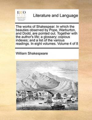 The Works of Shakespear. in Which the Beauties Observed by Pope, Warburton, and Dodd, Are Pointed Out. Together with the Author's Life; A Glossary; Copious Indexes; And a List of the Various Readings. in Eight Volumes. Volume 4 of 8