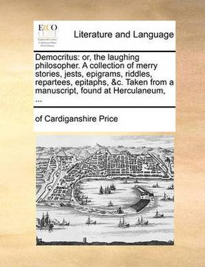 Democritus: Or, the Laughing Philosopher. a Collection of Merry Stories, Jests, Epigrams, Riddles, Repartees, Epitaphs, &c. Taken from a Manuscript, Found at Herculaneum,