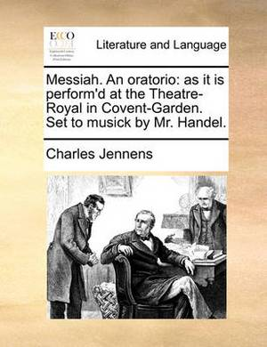 Messiah. an Oratorio: As It Is Perform'd at the Theatre-Royal in Covent-Garden. Set to Musick by Mr. Handel.