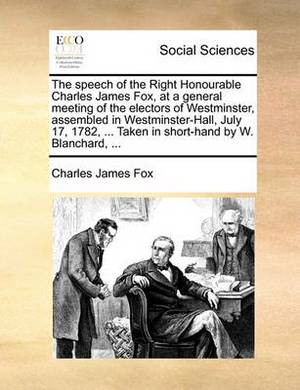 The Speech of the Right Honourable Charles James Fox, at a General Meeting of the Electors of Westminster, Assembled in Westminster-Hall, July 17, 1782, ... Taken in Short-Hand by W. Blanchard,