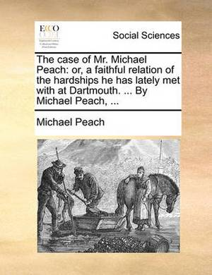 The Case of Mr. Michael Peach: Or, a Faithful Relation of the Hardships He Has Lately Met with at Dartmouth. ... by Michael Peach,