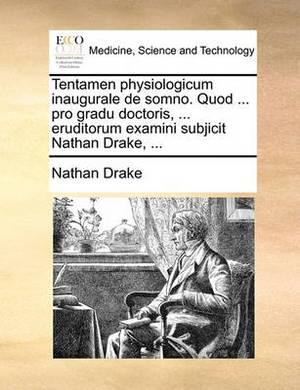 Tentamen Physiologicum Inaugurale de Somno. Quod ... Pro Gradu Doctoris, ... Eruditorum Examini Subjicit Nathan Drake, ...