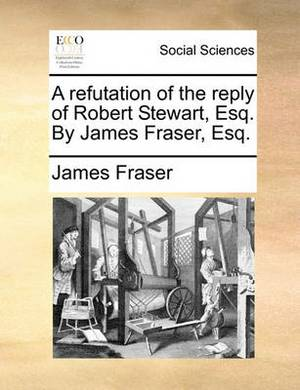 A Refutation of the Reply of Robert Stewart, Esq. by James Fraser, Esq