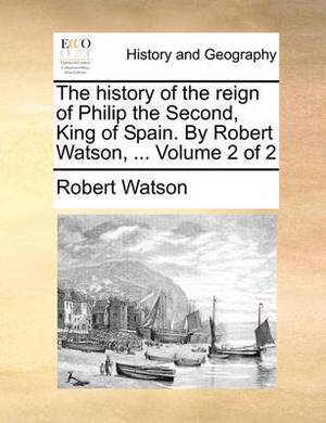 The History of the Reign of Philip the Second, King of Spain. by Robert Watson, ... Volume 2 of 2