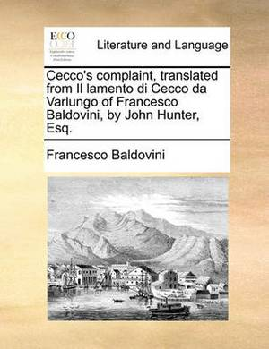 Cecco's Complaint, Translated from Il Lamento Di Cecco Da Varlungo of Francesco Baldovini, by John Hunter, Esq.