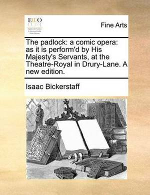 The Padlock: A Comic Opera: As It Is Perform'd by His Majesty's Servants, at the Theatre-Royal in Drury-Lane. a New Edition