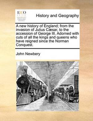 A New History of England; From the Invasion of Julius C�sar, to the Accession of George III. Adorned with Cuts of All the Kings and Queens Who Have Reigned Since the Norman Conquest