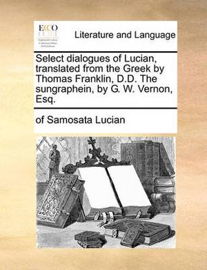 Select Dialogues of Lucian, Translated from the Greek by Thomas Franklin, D.D. the Sungraphein, by G. W. Vernon, Esq