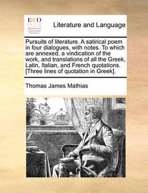 Pursuits of Literature. a Satirical Poem in Four Dialogues, with Notes. to Which Are Annexed, a Vindication of the Work, and Translations of All the G