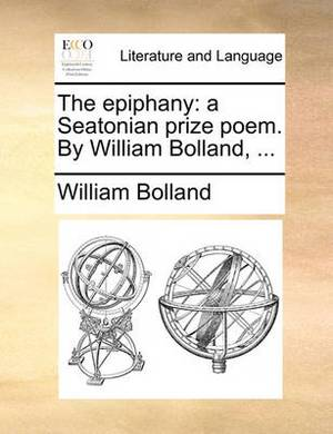 The Epiphany: A Seatonian Prize Poem. by William Bolland, ...