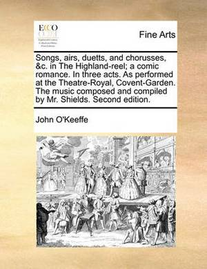 Songs, Airs, Duetts, and Chorusses, &C. in the Highland-Reel; A Comic Romance. in Three Acts. as Performed at the Theatre-Royal, Covent-Garden. the Music Composed and Compiled by Mr. Shields. Second Edition.
