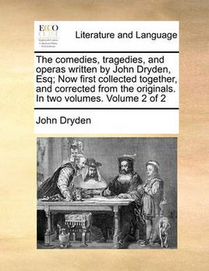 The Comedies, Tragedies, and Operas Written by John Dryden, Esq; Now First Collected Together, and Corrected from the Originals. in Two Volumes. Volume 2 of 2