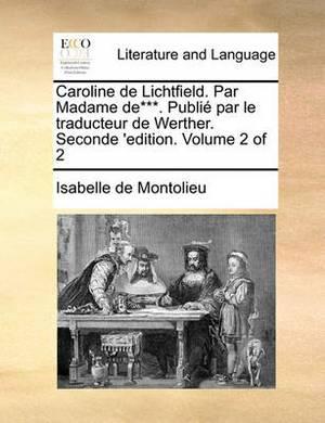 Caroline de Lichtfield. Par Madame de***. Publi Par Le Traducteur de Werther. Seconde 'Edition. Volume 2 of 2