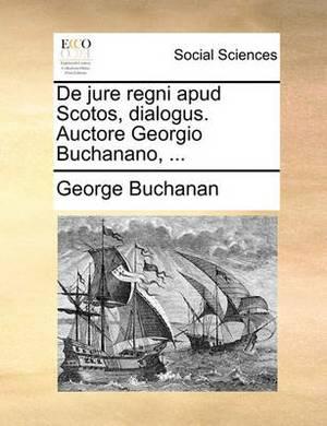 de Jure Regni Apud Scotos, Dialogus. Auctore Georgio Buchanano, ...
