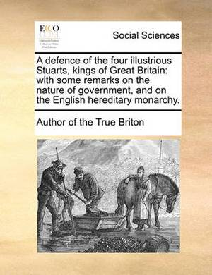A Defence of the Four Illustrious Stuarts, Kings of Great Britain: With Some Remarks on the Nature of Government, and on the English Hereditary Monarchy.