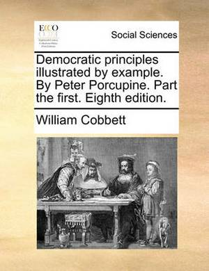 Democratic Principles Illustrated by Example. by Peter Porcupine. Part the First. Eighth Edition.
